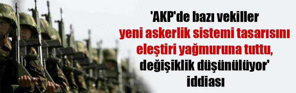 'AKP'de bazı vekiller yeni askerlik sistemi tasarısını eleştiri yağmuruna tuttu, değişiklik düşünülüyor' iddiası
