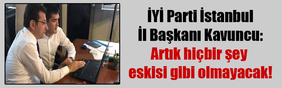 İYİ Parti İstanbul İl Başkanı Kavuncu: Artık hiçbir şey eskisi gibi olmayacak!