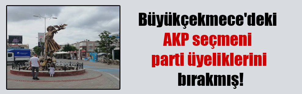 Büyükçekmece'deki AKP seçmeni parti üyeliklerini bırakmış!
