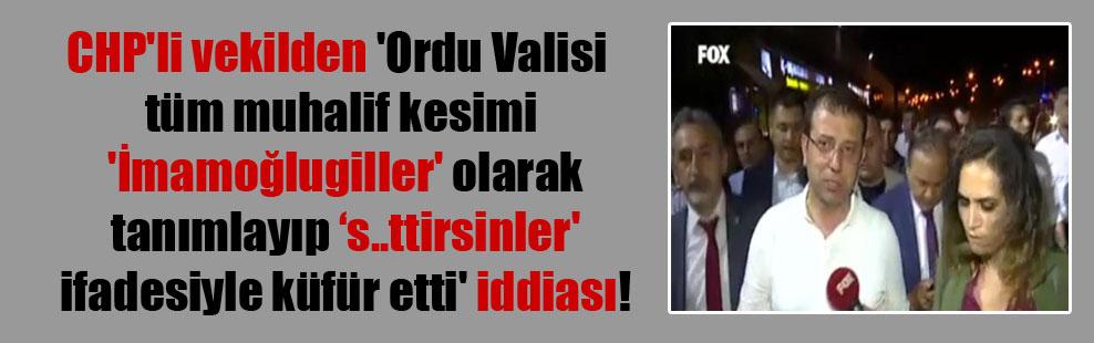 CHP'li vekilden 'Ordu Valisi tüm muhalif kesimi 'İmamoğlugiller' olarak tanımlayıp 's..ttirsinler' ifadesiyle küfür etti' iddiası!
