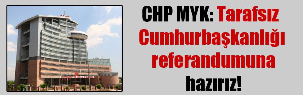 CHP MYK: Tarafsız Cumhurbaşkanlığı referandumuna hazırız!