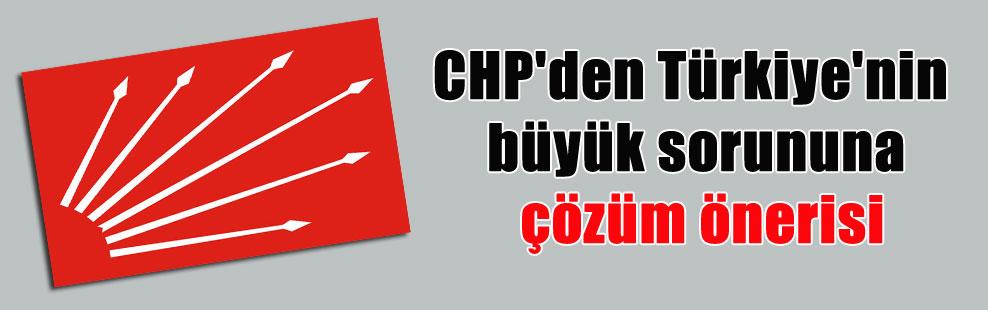 CHP'den Türkiye'nin büyük sorununa çözüm önerisi
