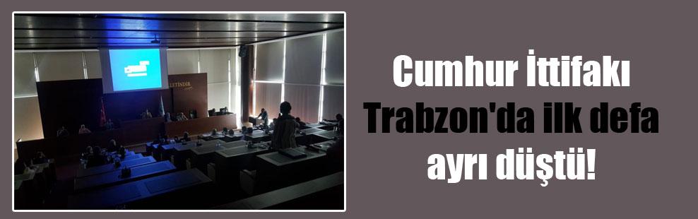 Cumhur İttifakı Trabzon'da ilk defa ayrı düştü!