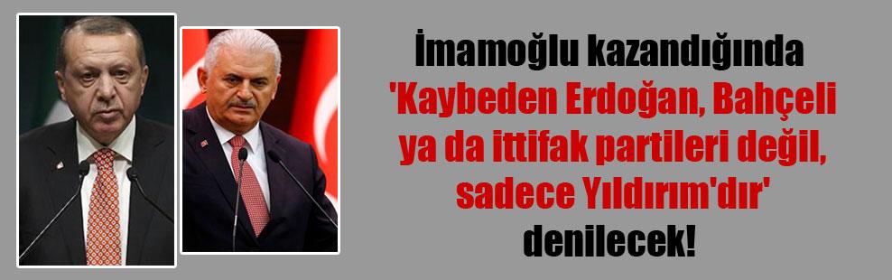 İmamoğlu kazandığında 'Kaybeden Erdoğan, Bahçeli ya da ittifak partileri değil, sadece Yıldırım'dır' denilecek!