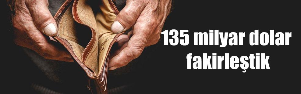 135 milyar dolar fakirleştik