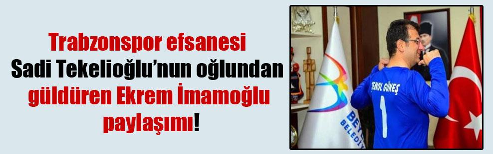 Trabzonspor efsanesi Sadi Tekelioğlu'nun oğlundan güldüren Ekrem İmamoğlu paylaşımı!