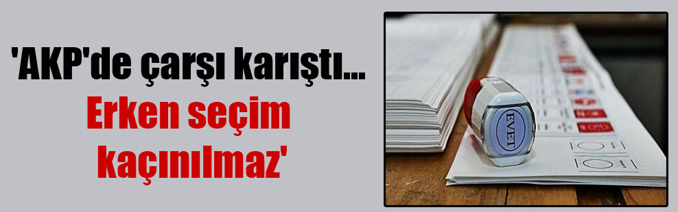 'AKP'de çarşı karıştı… Erken seçim kaçınılmaz'