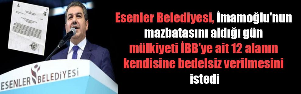 Esenler Belediyesi, İmamoğlu'nun mazbatasını aldığı gün mülkiyeti İBB'ye ait 12 alanın kendisine bedelsiz verilmesini istedi