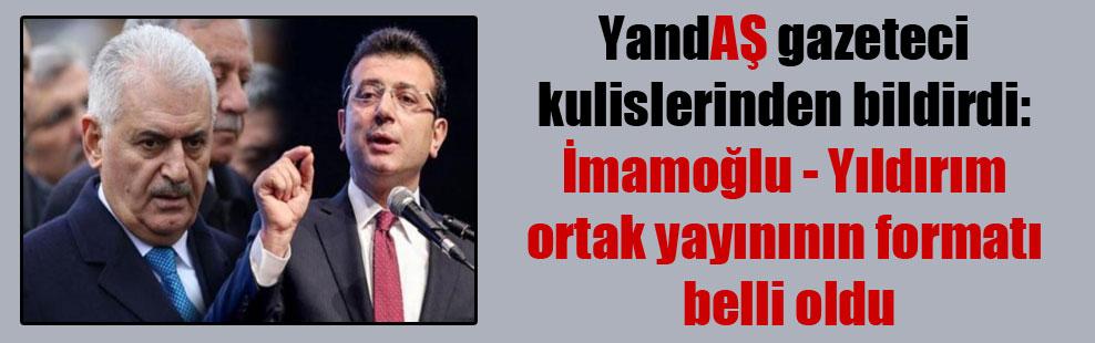 YandAŞ gazeteci AKP kulislerinden bildirdi: İmamoğlu – Yıldırım ortak yayınının formatı belli oldu