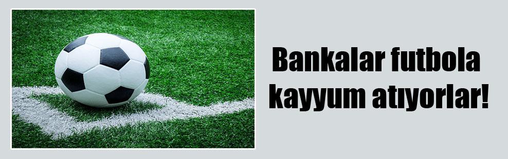 Bankalar futbola kayyum atıyorlar!