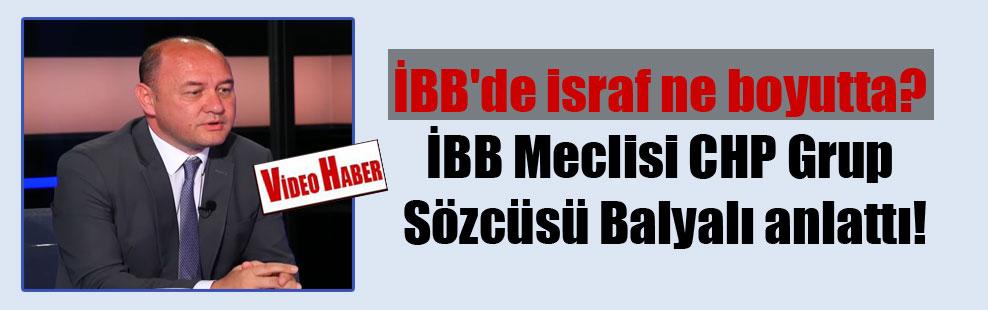 İBB'de israf ne boyutta? İBB Meclisi CHP Grup Sözcüsü Balyalı anlattı!