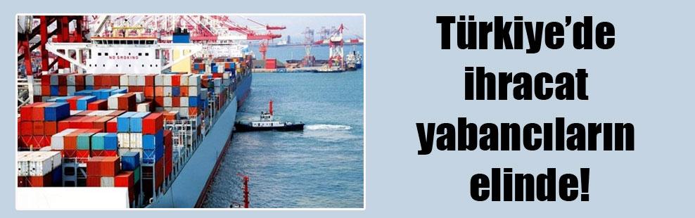 Türkiye'de ihracat yabancıların elinde!