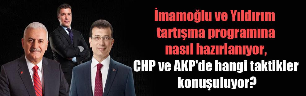 İmamoğlu ve Yıldırım tartışma programına nasıl hazırlanıyor, CHP ve AKP'de hangi taktikler konuşuluyor?