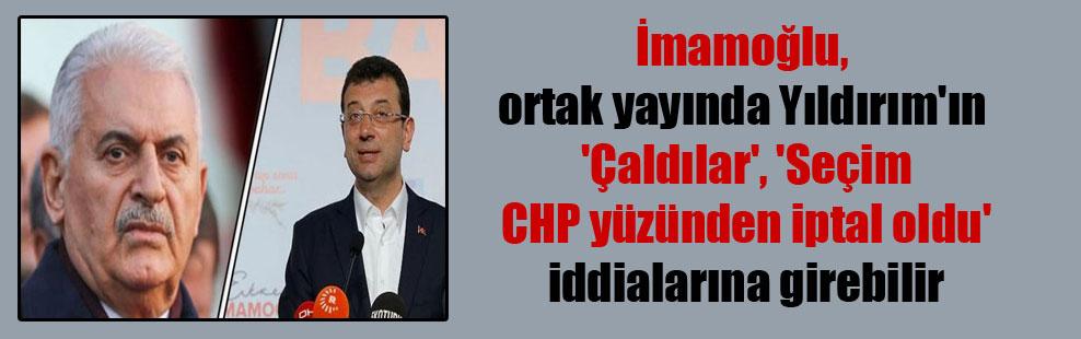 İmamoğlu, ortak yayında Yıldırım'ın 'Çaldılar', 'Seçim CHP yüzünden iptal oldu' iddialarına girebilir