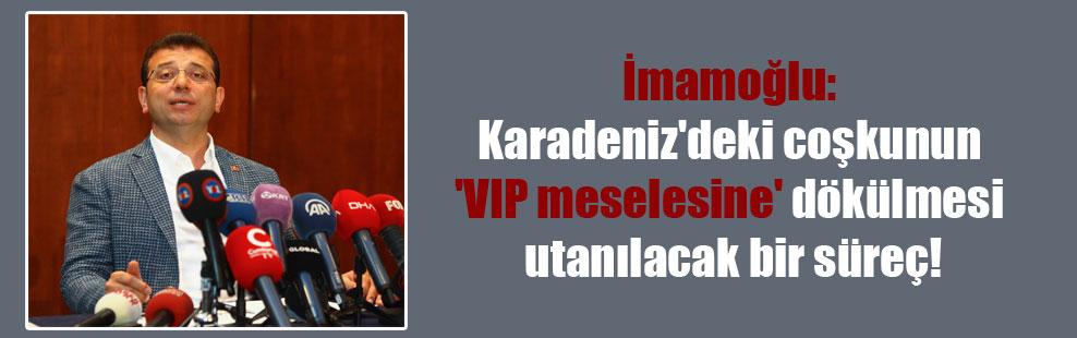 İmamoğlu: Karadeniz'deki coşkunun 'VIP meselesine' dökülmesi utanılacak bir süreç!