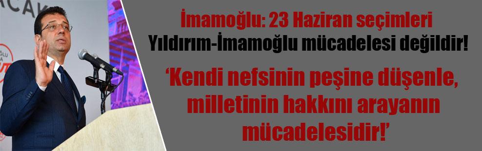 İmamoğlu: 23 Haziran seçimleri Yıldırım-İmamoğlu mücadelesi değildir! Kendi nefsinin peşine düşenle, milletinin hakkını arayanın mücadelesidir!