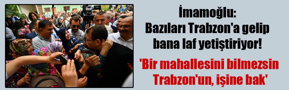 İmamoğlu: Bazıları Trabzon'a gelip bana laf yetiştiriyor! 'Bir mahallesini bilmezsin Trabzon'un, işine bak'