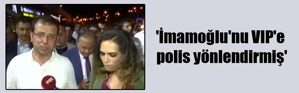 'İmamoğlu'nu VIP'e polis yönlendirmiş'
