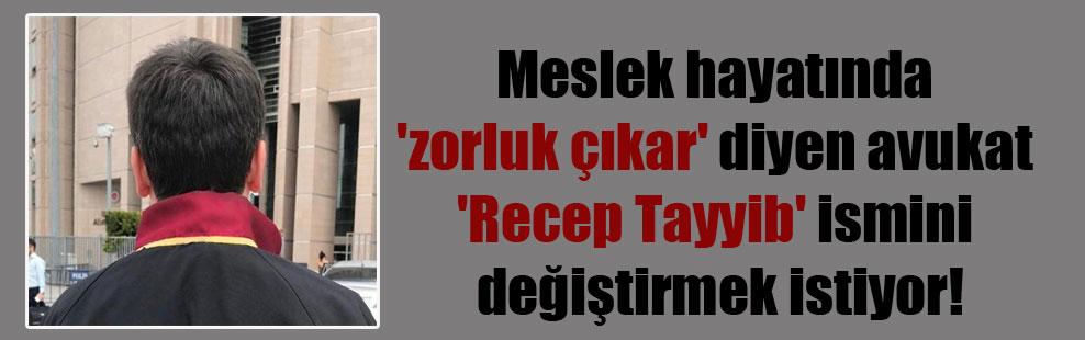 Meslek hayatında 'zorluk çıkar' diyen avukat 'Recep Tayyib' ismini değiştirmek istiyor!