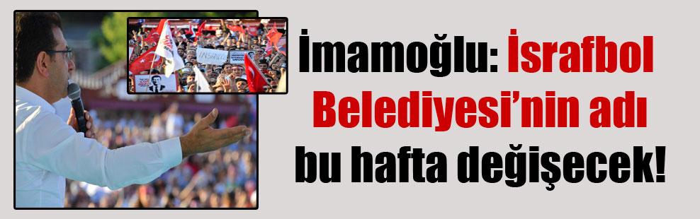 İmamoğlu: İsrafbol Belediyesi'nin adı bu hafta değişecek!