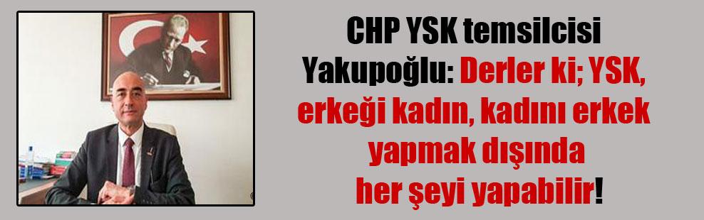 CHP YSK temsilcisi Yakupoğlu: Derler ki; YSK, erkeği kadın, kadını erkek yapmak dışında her şeyi yapabilir!