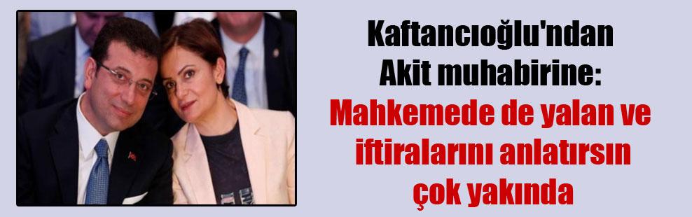Kaftancıoğlu'ndan Akit muhabirine: Mahkemede de yalan ve iftiralarını anlatırsın çok yakında