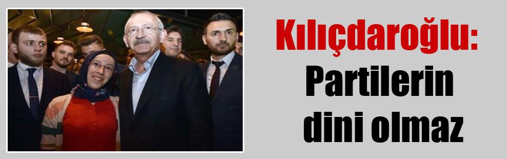 Kılıçdaroğlu: Partilerin dini olmaz
