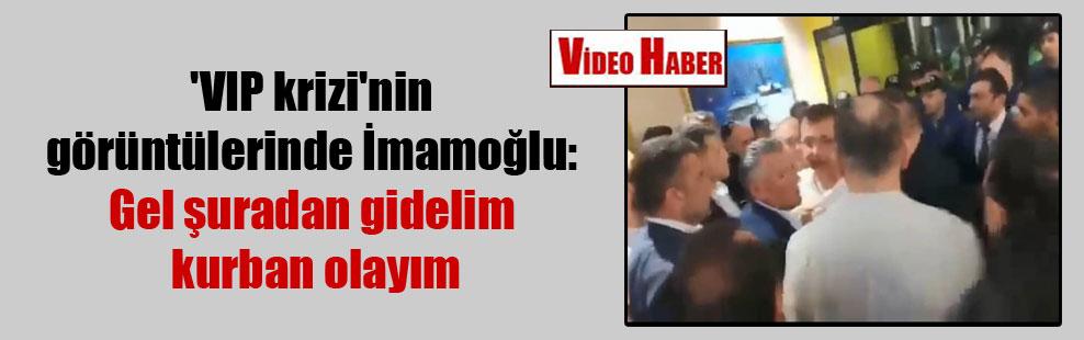 'VIP krizi'nin görüntülerinde İmamoğlu: Gel şuradan gidelim kurban olayım