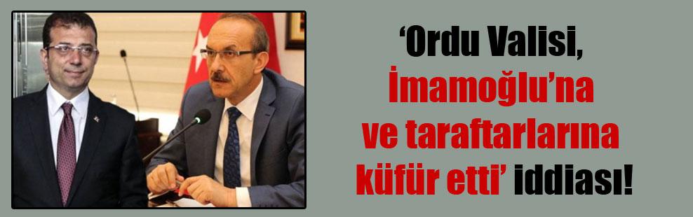 'Ordu Valisi, İmamoğlu'na ve taraftarlarına küfür etti' iddiası!