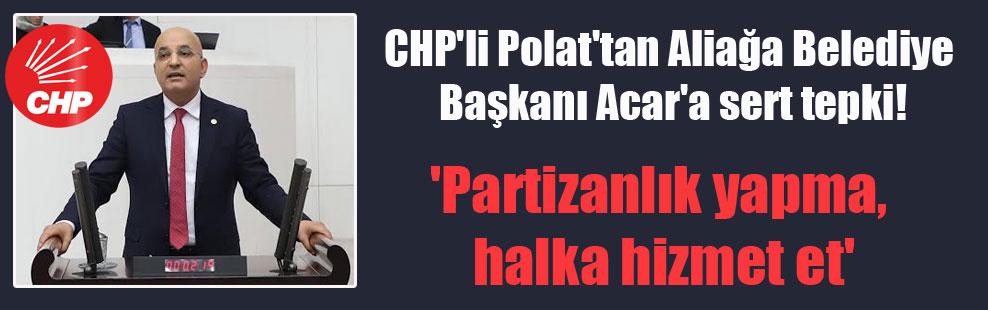 CHP'li Polat'tan Aliağa Belediye Başkanı Acar'a sert tepki! 'Partizanlık yapma, halka hizmet et'