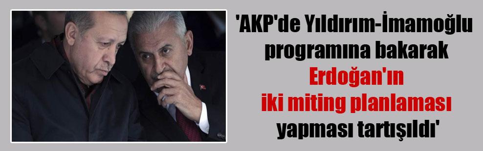 'AKP'de Yıldırım-İmamoğlu programına bakarak Erdoğan'ın iki miting planlaması yapması tartışıldı'