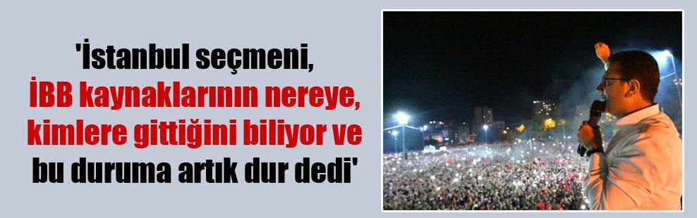 'İstanbul seçmeni, İBB kaynaklarının nereye, kimlere gittiğini biliyor ve bu duruma artık dur dedi'