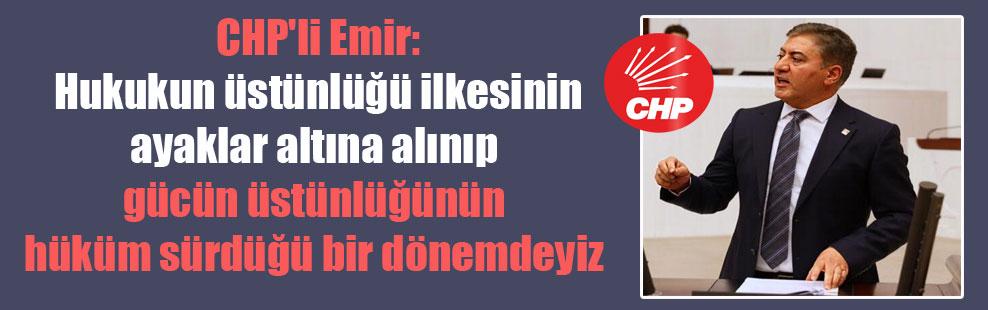 CHP'li Emir: Hukukun üstünlüğü ilkesinin ayaklar altına alınıp, gücün üstünlüğünün hüküm sürdüğü bir dönemdeyiz