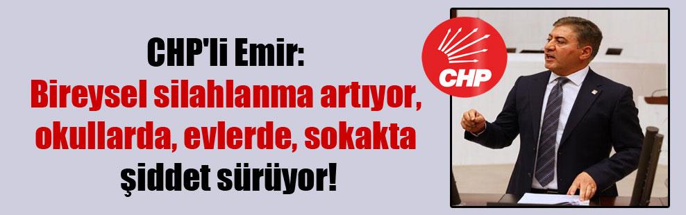 CHP'li Emir: Bireysel silahlanma artıyor, okullarda, evlerde sokakta şiddet sürüyor!