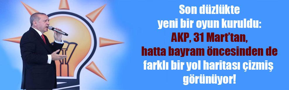 Son düzlükte yeni bir oyun kuruldu: AKP, 31 Mart'tan, hatta bayram öncesinden de farklı bir yol haritası çizmiş görünüyor!