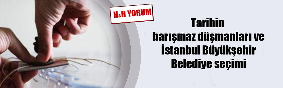 Tarihin barışmaz düşmanları ve İstanbul Büyükşehir Belediye seçimi