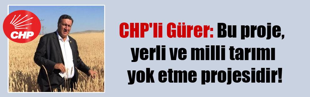 CHP'li Gürer: Bu proje, yerli ve milli tarımı yok etme projesidir!