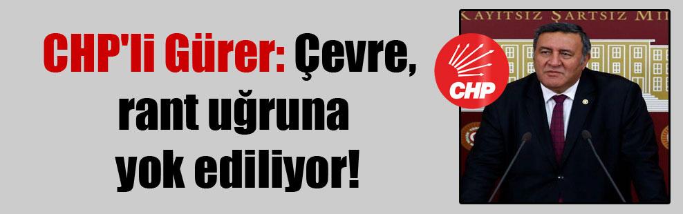 CHP'li Gürer: Çevre, rant uğruna yok ediliyor!