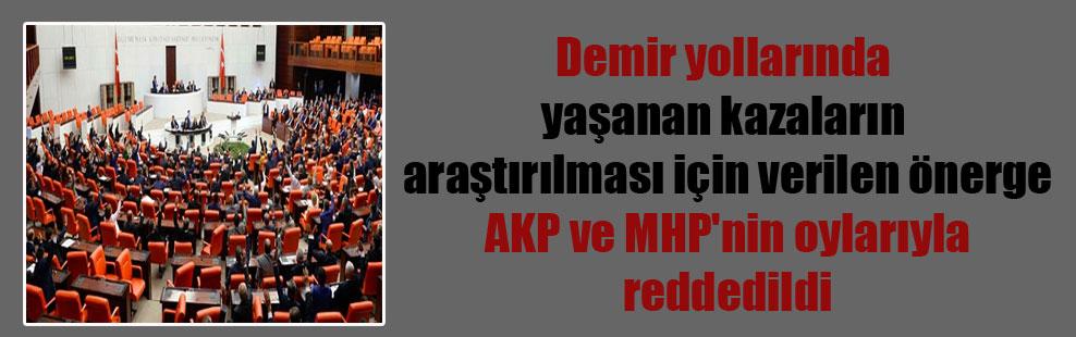 Demir yollarında yaşanan kazaların araştırılması için verilen önerge AKP ve MHP'nin oylarıyla reddedildi