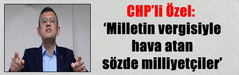 CHP'li Özel: 'Milletin vergisiyle hava atan sözde milliyetçiler'
