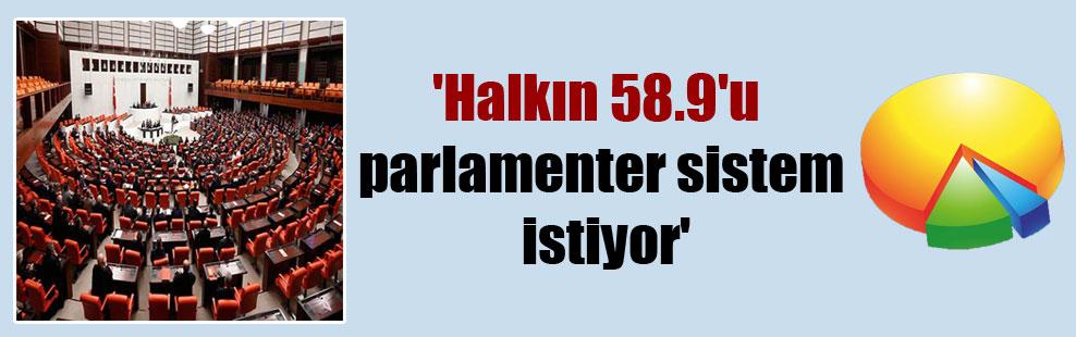 'Halkın 58.9'u parlamenter sistem istiyor'