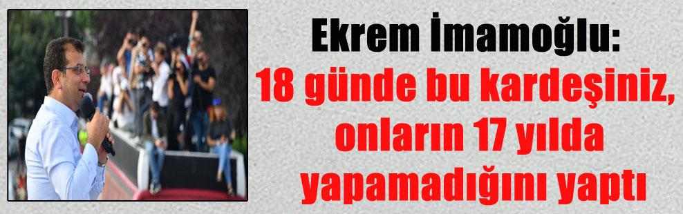 Ekrem İmamoğlu: 18 günde bu kardeşiniz, onların 17 yılda yapamadığını yaptı