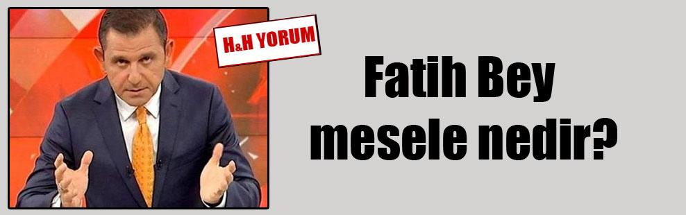Fatih Bey mesele nedir?