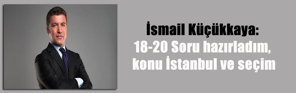 İsmail Küçükkaya: 18-20 Soru hazırladım, konu İstanbul ve seçim