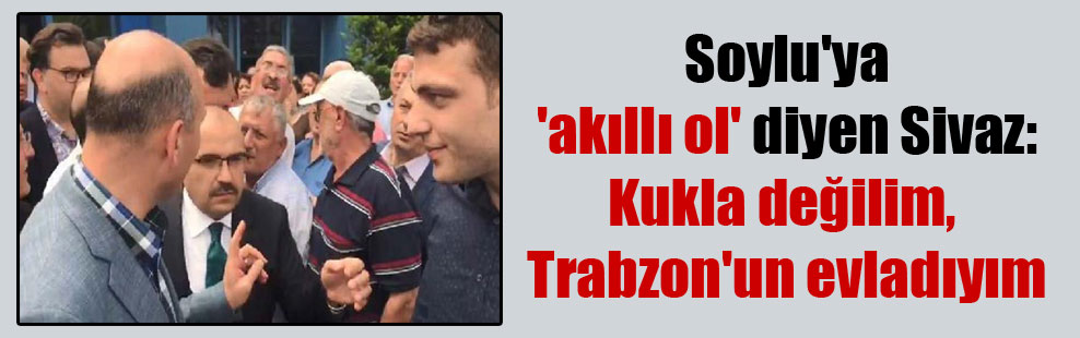 Soylu'ya 'akıllı ol' diyen Sivaz: Kukla değilim, Trabzon'un evladıyım