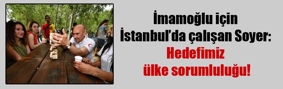 İmamoğlu için İstanbul'da çalışan Soyer: Hedefimiz ülke sorumluluğu!