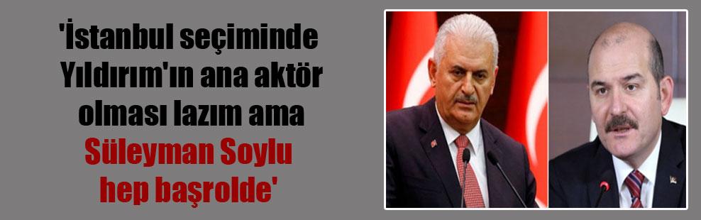 'İstanbul seçiminde Yıldırım'ın ana aktör olması lazım ama Süleyman Soylu hep başrolde'