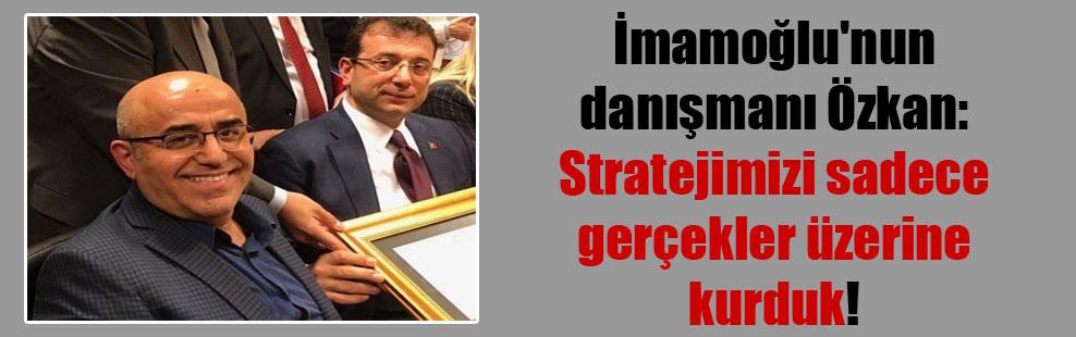 İmamoğlu'nun danışmanı Özkan: Stratejimizi sadece gerçekler üzerine kurduk!