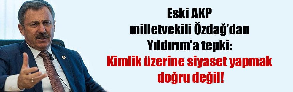 Eski AKP milletvekili Özdağ'dan Yıldırım'a tepki: Kimlik üzerine siyaset yapmak doğru değil!