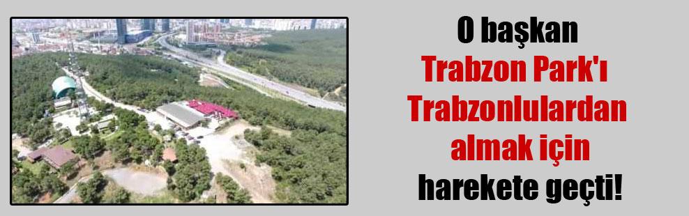 O başkan, Trabzon Park'ı Trabzonlulardan almak için harekete geçti!
